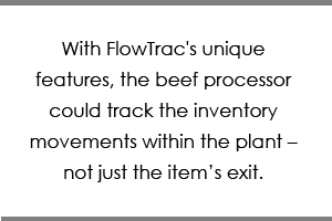 With FlowTrac's unique features, the beef processor could track the inventory movements within the plant – not just the item's exit.