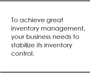 To achieve great inventory management, your business needs to stabilize its inventory control.